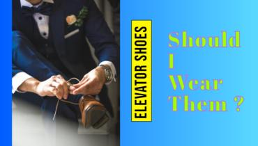 Elevator shoesfor men – should I wear them?